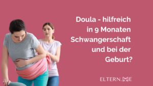 Doula- hilfreich in 9 Monaten Schwangerschaft und bei der Geburt?