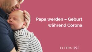 Papa werden – Geburt während Corona