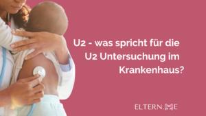 U2 was spricht für die U2 Untersuchung im Krankenhaus